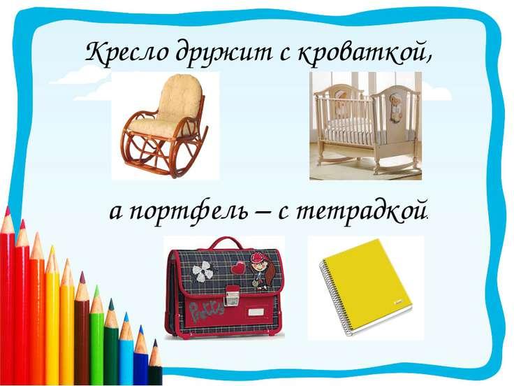 Кресло дружит с кроваткой, а портфель – с тетрадкой.