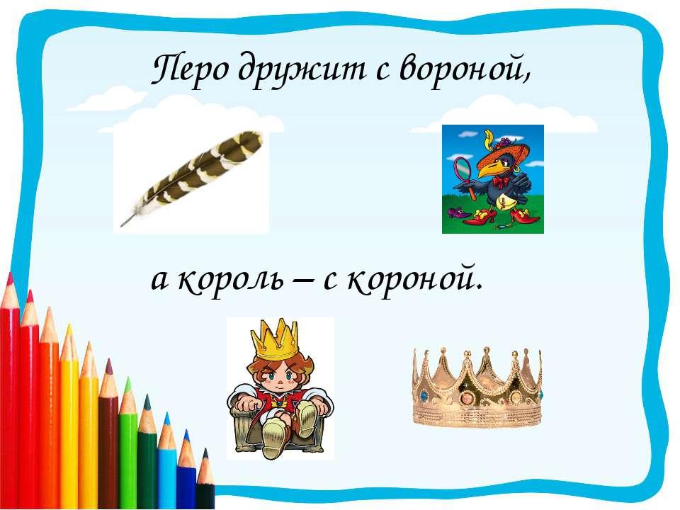 Перо дружит с вороной, а король – с короной.