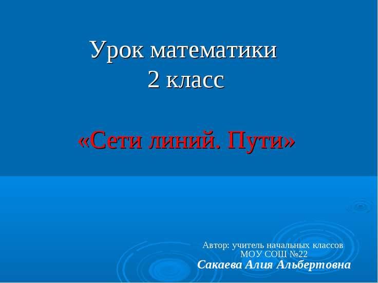 Урок математики 2 класс «Сети линий. Пути» Автор: учитель начальных классов М...