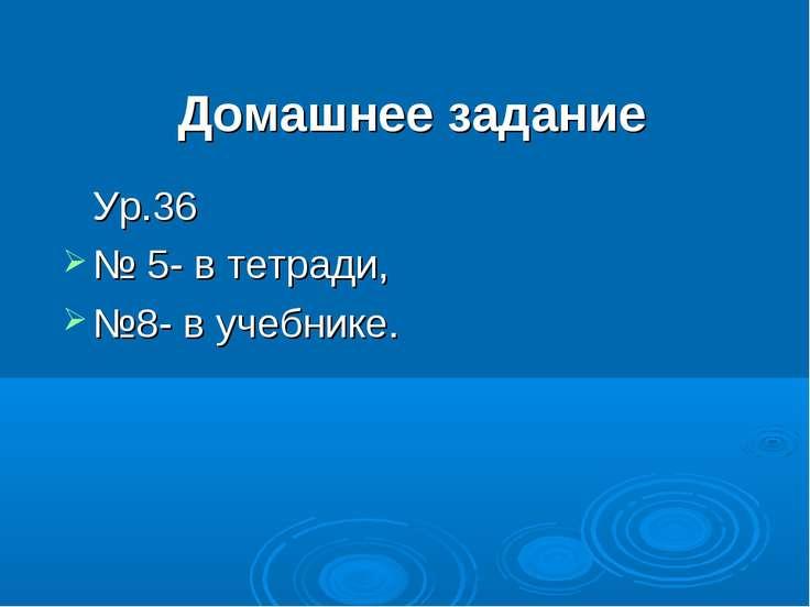 Домашнее задание Ур.36 № 5- в тетради, №8- в учебнике.