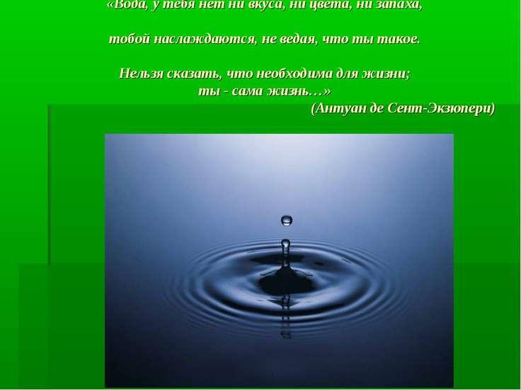 «Вода, у тебя нет ни вкуса, ни цвета, ни запаха, тобой наслаждаются, не ведая...