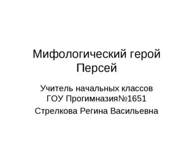 Мифологический герой Персей Учитель начальных классов ГОУ Прогимназия№1651 Ст...