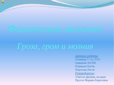 Физические явления Гроза, гром и молния Авторы работы: Ученицы 7 «А» ГОУ гимн...