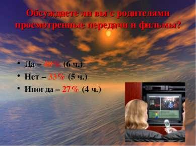 Обсуждаете ли вы с родителями просмотренные передачи и фильмы? Да – 40% (6 ч....