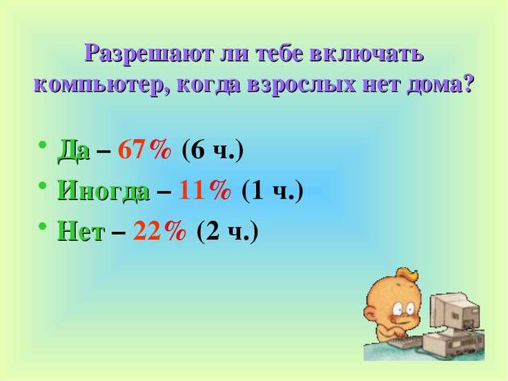 Разрешают ли тебе включать компьютер, когда взрослых нет дома? Да – 67% (6 ч....