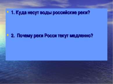 1. Куда несут воды российские реки? 2. Почему реки Росси текут медленно?
