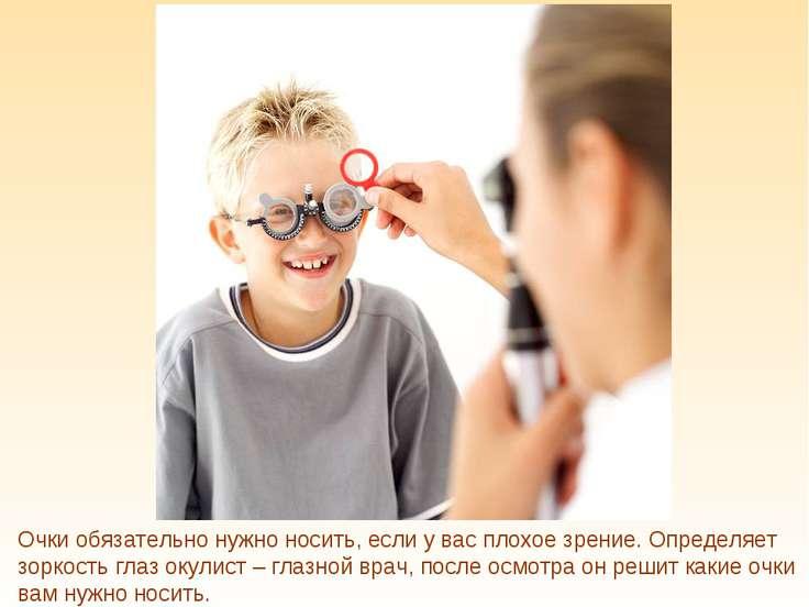 Очки обязательно нужно носить, если у вас плохое зрение. Определяет зоркость ...