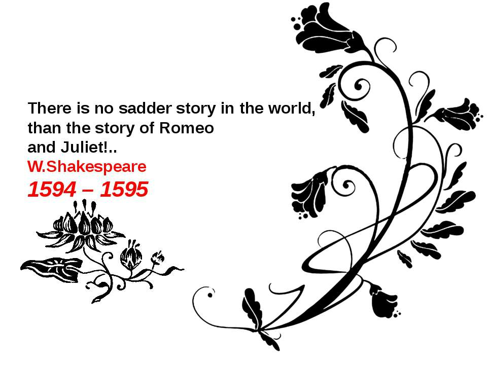 There is no sadder story in the world, than the story of Romeo and Juliet!.. ...