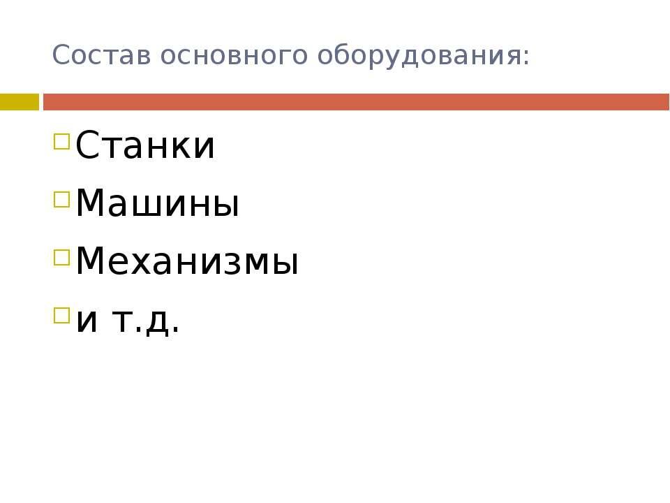 Состав основного оборудования: Станки Машины Механизмы и т.д.