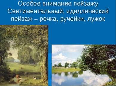 Особое внимание пейзажу Сентиментальный, идиллический пейзаж – речка, ручейки...