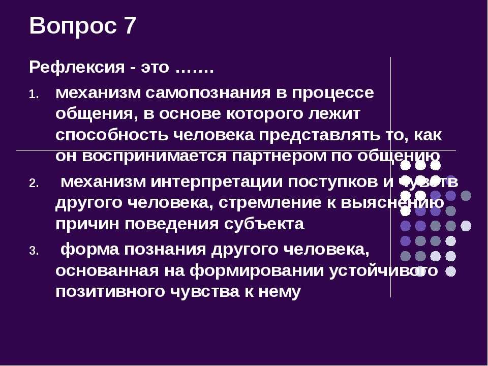 Вопрос 7 Рефлексия - это ……. механизм самопознания в процессе общения, в осно...
