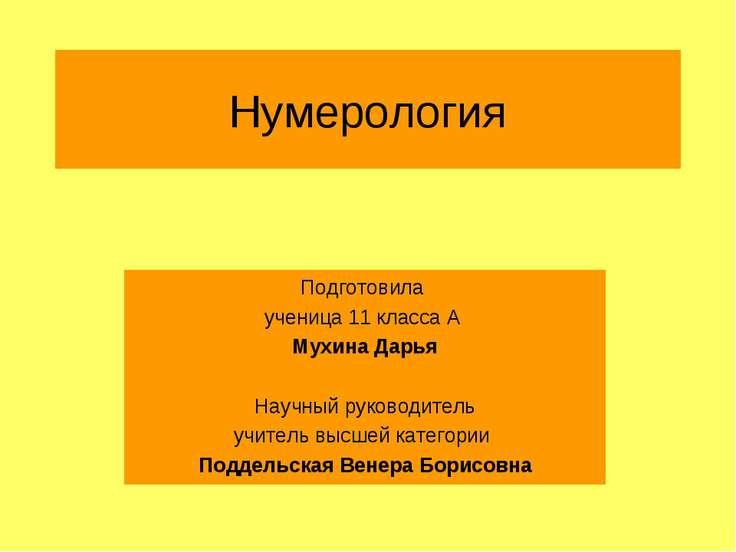 Нумерология Подготовила ученица 11 класса А Мухина Дарья Научный руководитель...