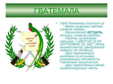 ГВАТЕМАЛА Герб Гватемалы состоит из:  - Венка оливковых ветвей, символа по...