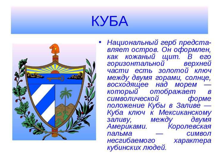 КУБА Национальный герб предста-вляет остров. Он оформлен, как кожаный щит. В ...