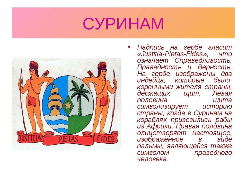 СУРИНАМ Надпись на гербе гласит «Justitia-Pietas-Fides», что означает Справед...