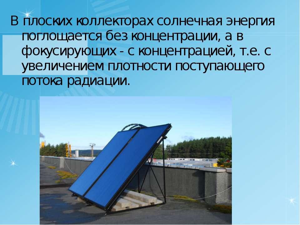 В плоских коллекторах солнечная энергия поглощается без концентрации, а в фок...