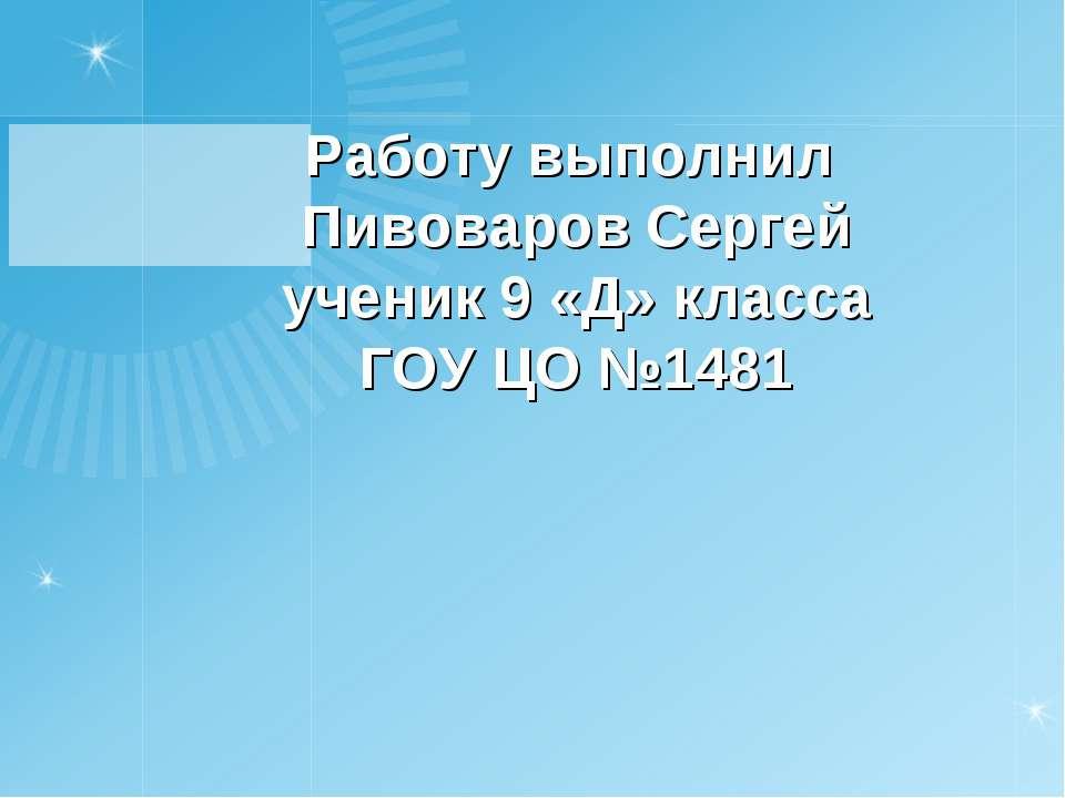 Работу выполнил Пивоваров Сергей ученик 9 «Д» класса ГОУ ЦО №1481