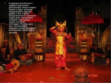В деревне Батубулан я увидела красочные ритуальные танцы племен баронг и крис...