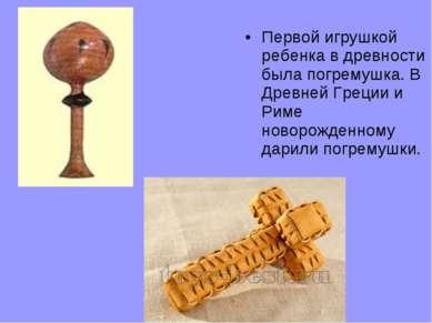 Первой игрушкой ребенка в древности была погремушка. В Древней Греции и Риме ...