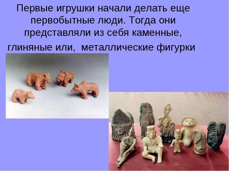 Первые игрушки начали делать еще первобытные люди. Тогда они представляли из ...