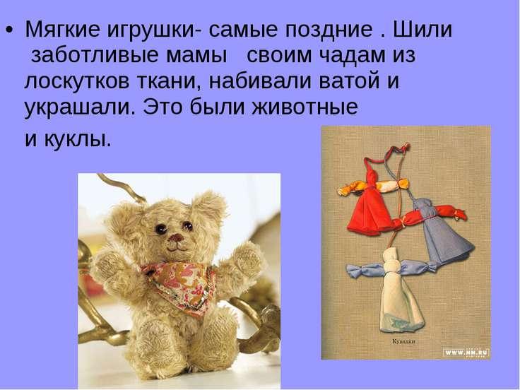 Мягкие игрушки- самые поздние . Шили заботливые мамы своим чадам из лоскутков...