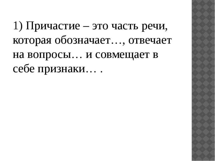 1) Причастие – это часть речи, которая обозначает…, отвечает на вопросы… и со...