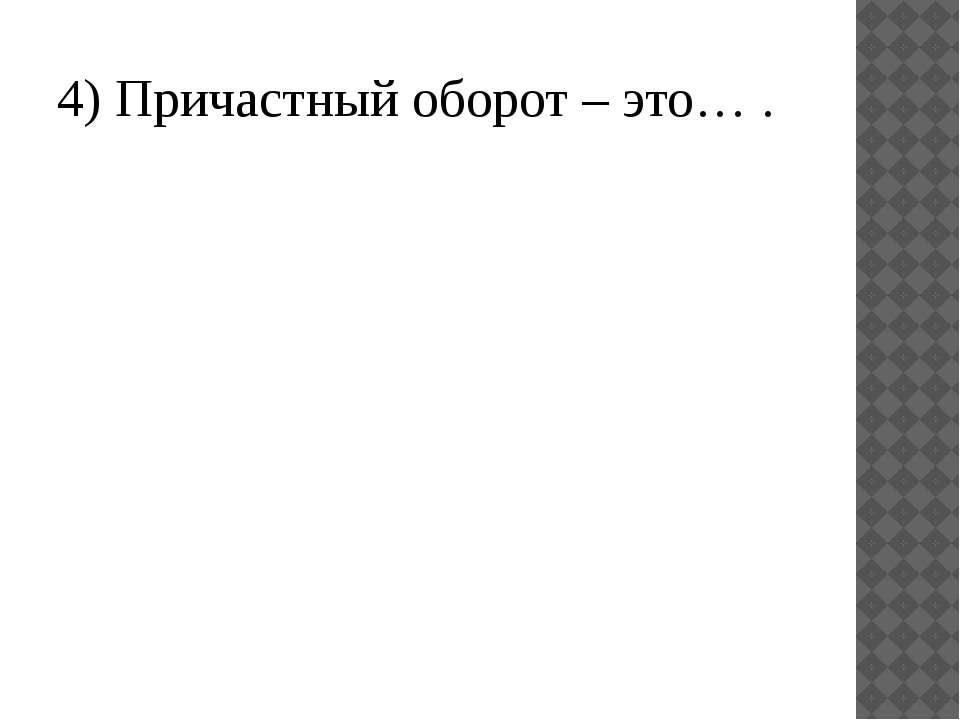 4) Причастный оборот – это… .