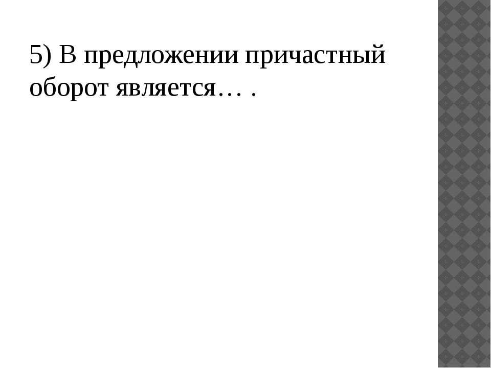 5) В предложении причастный оборот является… .
