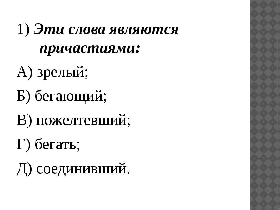 1) Эти слова являются причастиями: А) зрелый; Б) бегающий; В) пожелтевший; Г)...