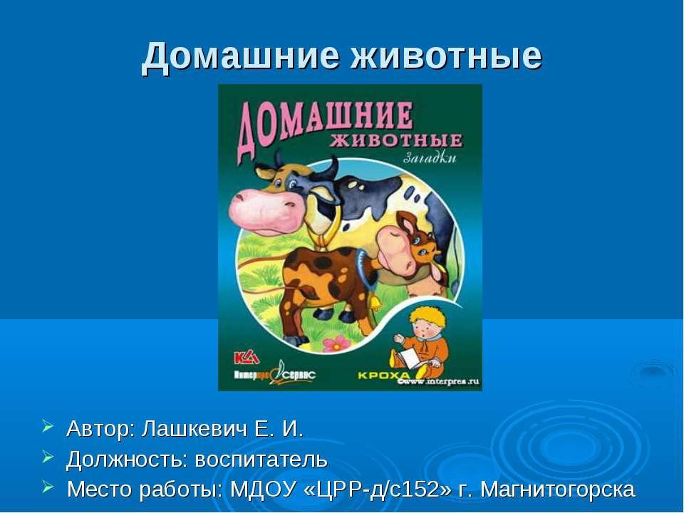 Домашние животные Автор: Лашкевич Е. И. Должность: воспитатель Место работы: ...