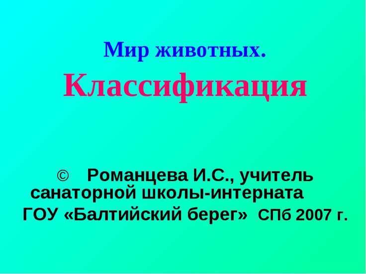 Мир животных. Классификация © Романцева И.С., учитель санаторной школы-интерн...