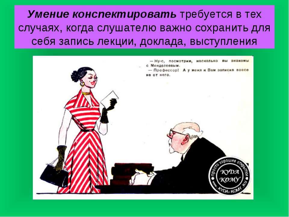 Умение конспектировать требуется в тех случаях, когда слушателю важно сохрани...