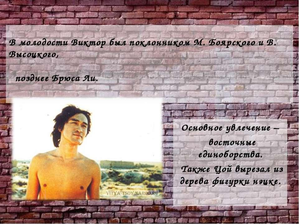 В молодости Виктор был поклонником М. Боярского и В. Высоцкого, позднее Брюса...