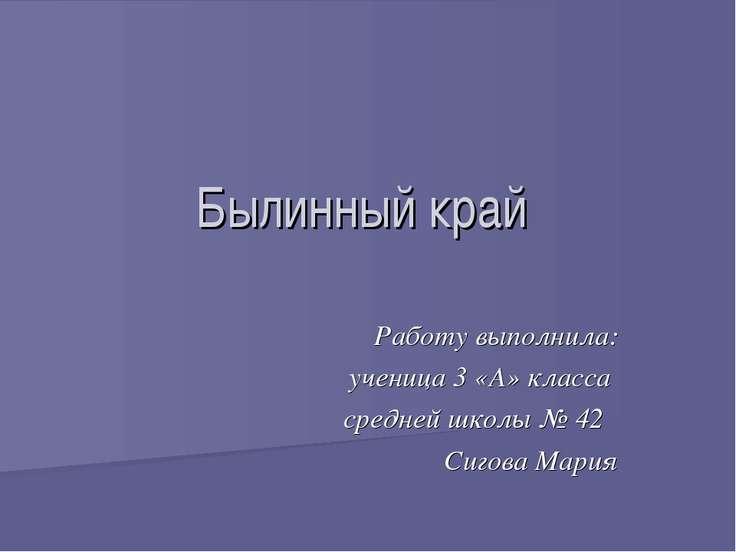 Былинный край Работу выполнила: ученица 3 «А» класса средней школы № 42 Сигов...