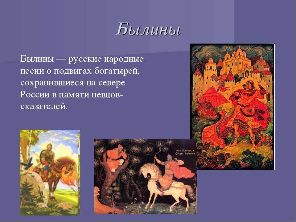 Былины Былины — русские народные песни о подвигах богатырей, сохранившиеся на...