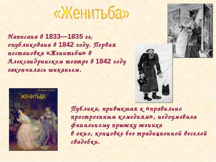 Написана в 1833—1835 гг, опубликована в 1842 году. Первая постановка «Женитьб...