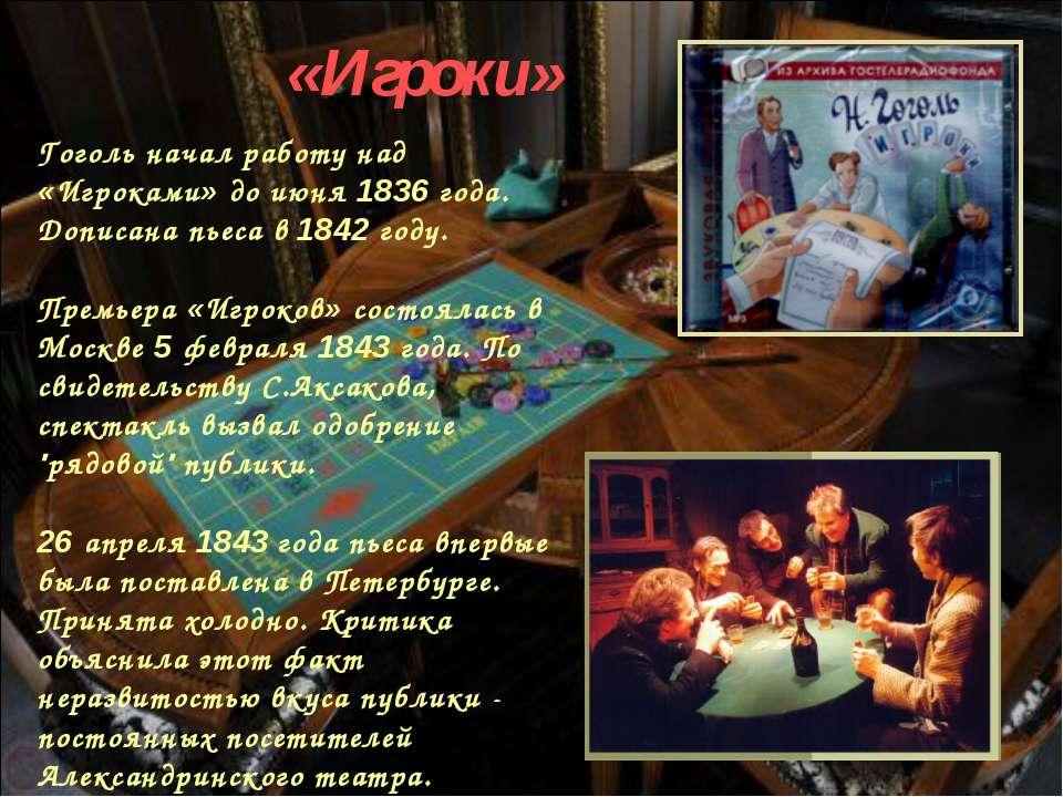 Гоголь начал работу над «Игроками» до июня 1836 года. Дописана пьеса в 1842 г...