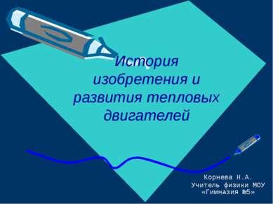 История изобретения и развития тепловых двигателей Корнева Н.А. Учитель физик...