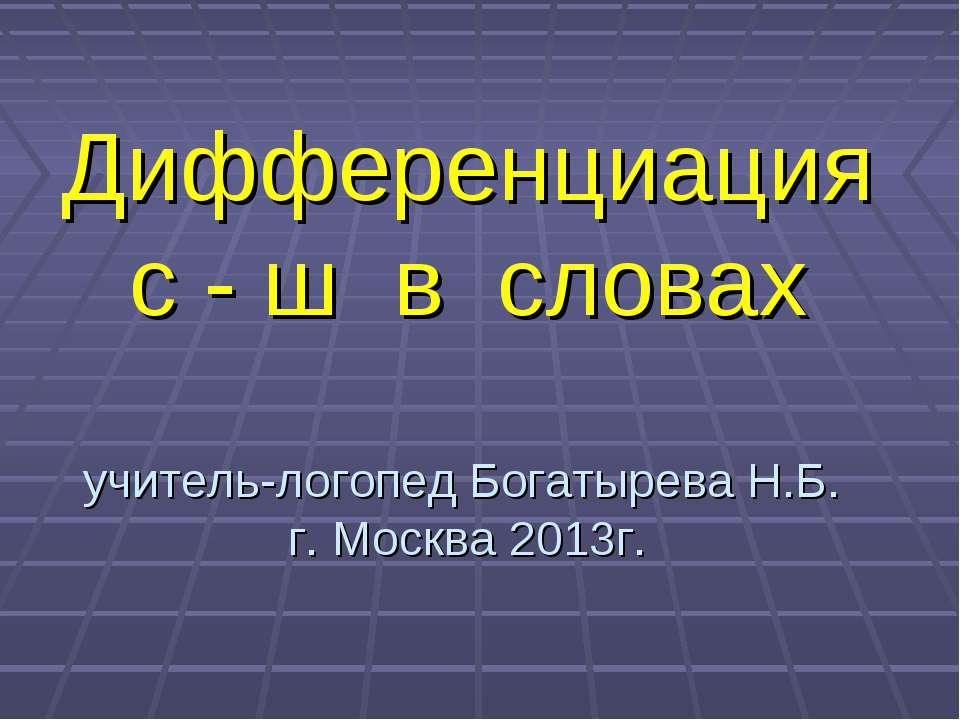 Дифференциация с - ш в словах учитель-логопед Богатырева Н.Б. г. Москва 2013г.