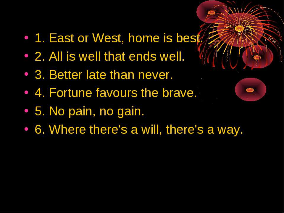 1. East or West, home is best. 2. Аll is well that ends well. 3. Better late ...