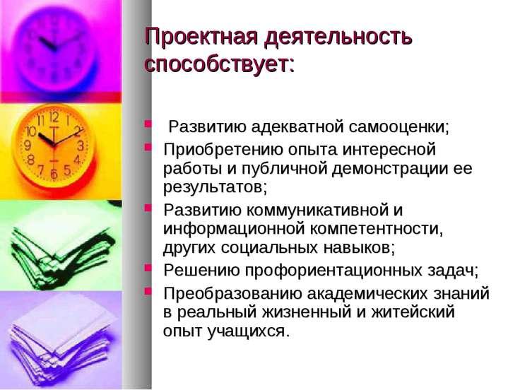 Проектная деятельность способствует: Развитию адекватной самооценки; Приобрет...