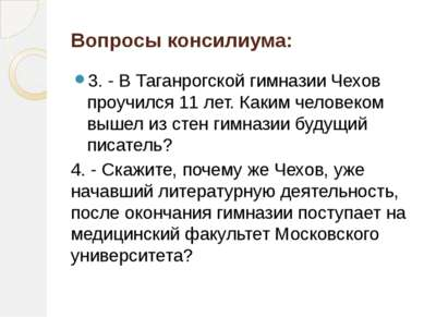 Вопросы консилиума: 3. - В Таганрогской гимназии Чехов проучился 11 лет. Каки...