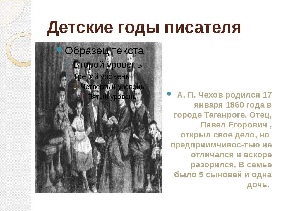 Детские годы писателя А. П. Чехов родился 17 января 1860 года в городе Таганр...
