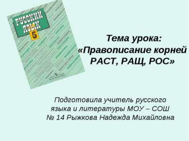 Тема урока: «Правописание корней РАСТ, РАЩ, РОС» Подготовила учитель русского...