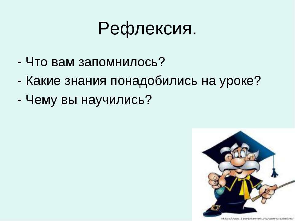 Рефлексия. - Что вам запомнилось? - Какие знания понадобились на уроке? - Чем...