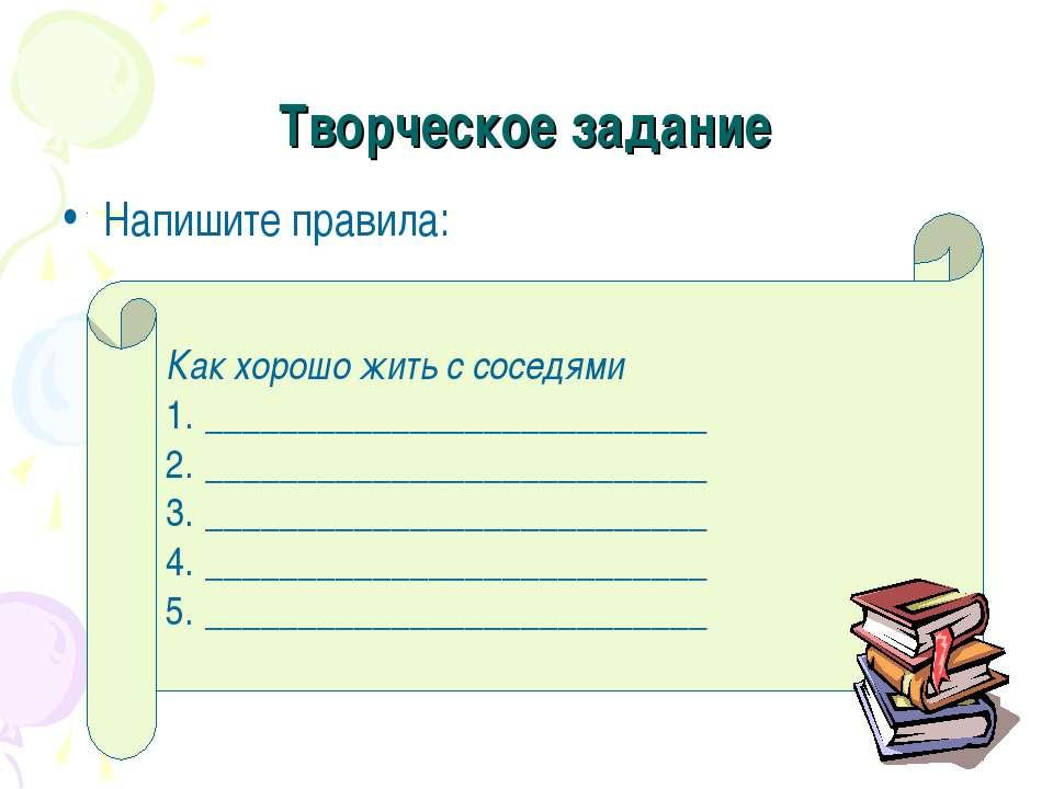 Творческое задание Напишите правила: Как хорошо жить с соседями _____________...