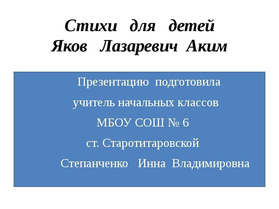 Стихи для детей Яков Лазаревич Аким Презентацию подготовила учитель начальных...