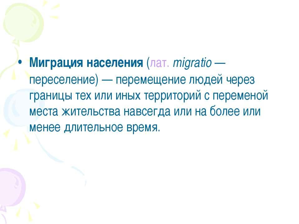 Миграция населения(лат.migratio— переселение) — перемещение людей через гр...