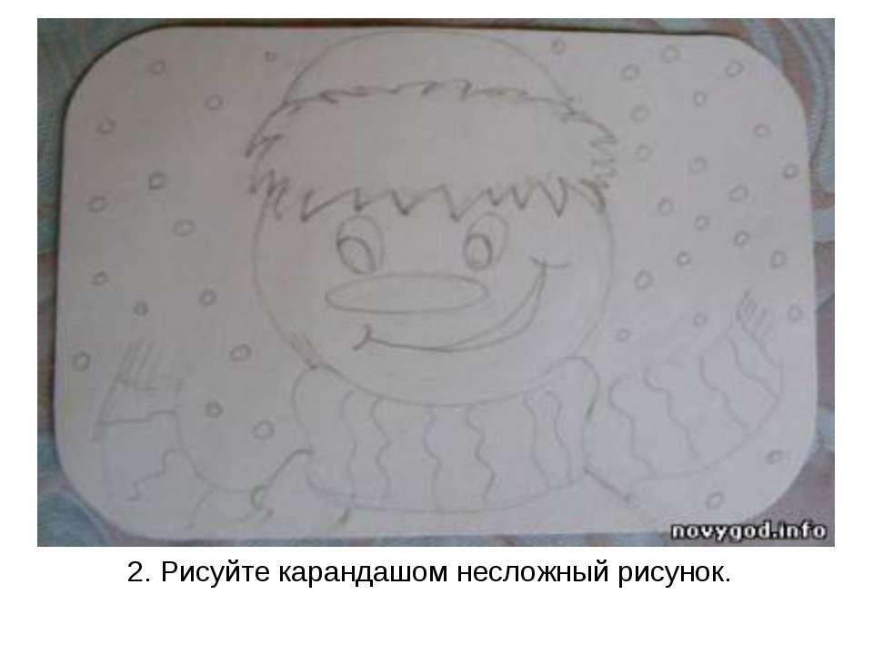 2.Рисуйте карандашом несложный рисунок.
