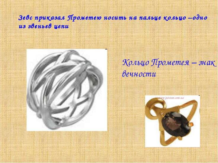 Зевс приказал Прометею носить на пальце кольцо –одно из звеньев цепи Кольцо П...